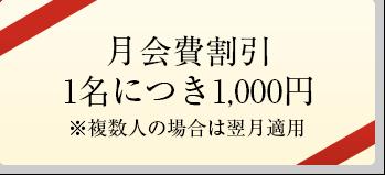 月会費割引1名につき1,000円※複数人の場合は翌月適用